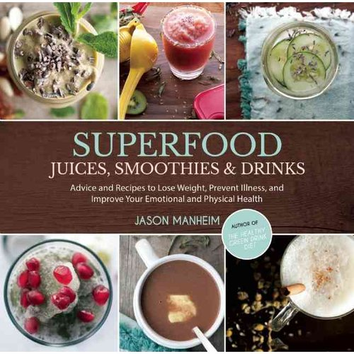 Superfood Juices, Smoothies & Drinks: Advice and Recipes to Lose Weight, Prevent Illness, and Improve Your Emotional and Physical Health