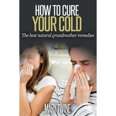 How To Cure Your Cold [The Best Natural Grandmother Remedies] -