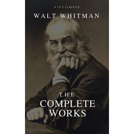 The Complete Walt Whitman: Drum-Taps, Leaves of Grass, Patriotic Poems, Complete Prose Works, The Wound Dresser, Letters (Best Navigation, Active TOC) (A to Z Classics) -