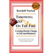 Throwing Gas on The Fire - Creating Drastic Change in Life (and Business) - eBook