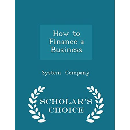How to Finance a Business - Scholar's Choice Edition