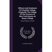Officers and Graduates of Columbia College, Originally the College of the Province of New York Known as King's College : General Catalogue 1754-1900
