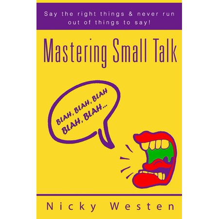 Mastering Small Talk: Say The Right Things & Never Run Out Of Things To Say! -
