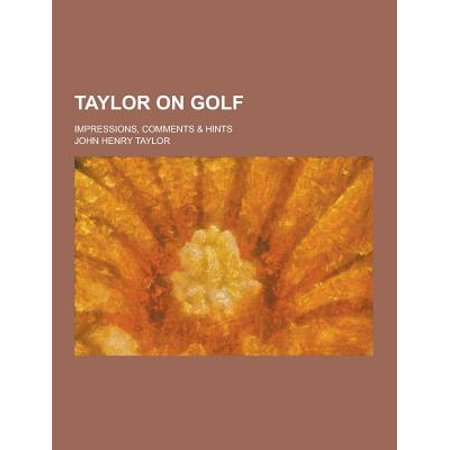 Taylor On Golf  Impressions  Comments   Hints
