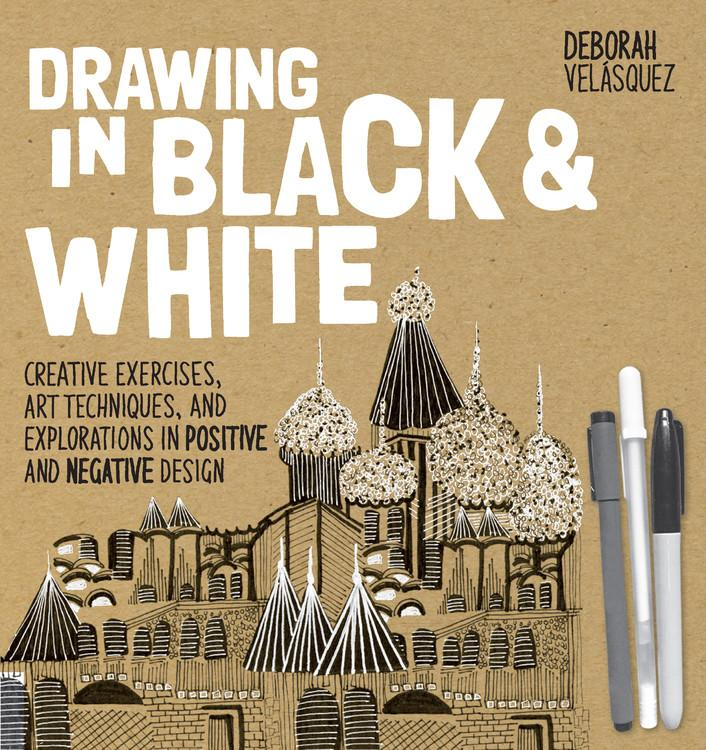 Drawing in Black & White : Creative Exercises, Art Techniques, and Explorations in Positive and Negative Design