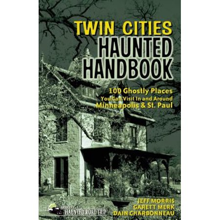 Twin Cities Haunted Handbook : 100 Ghostly Places You Can Visit in and Around Minneapolis and St. (Best Places To Visit In December Around The World)