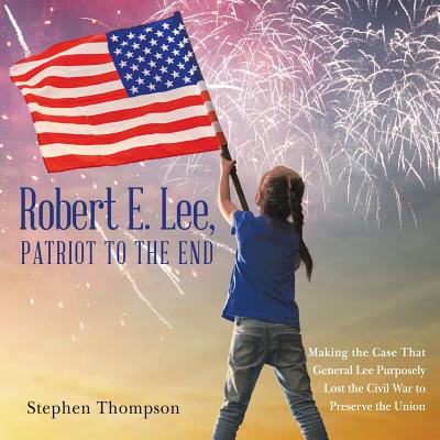 Robert E. Lee, Patriot to the End : Making the Case That General Lee Purposely Lost the Civil War to Preserve the