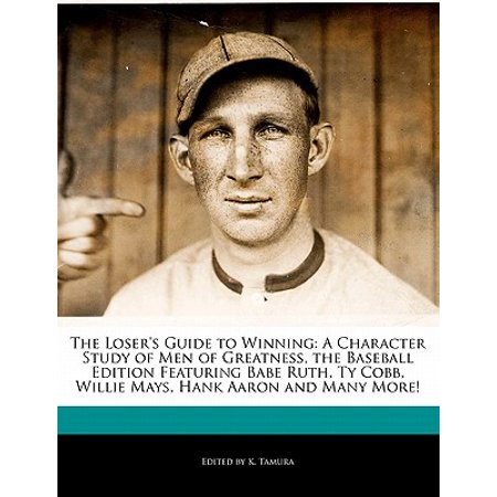 The Loser's Guide to Winning : A Character Study of Men of Greatness, the Baseball Edition Featuring Babe Ruth, Ty Cobb, Willie Mays, Hank Aaron and Many (Elementary The Many Mouths Of Aaron Colville)