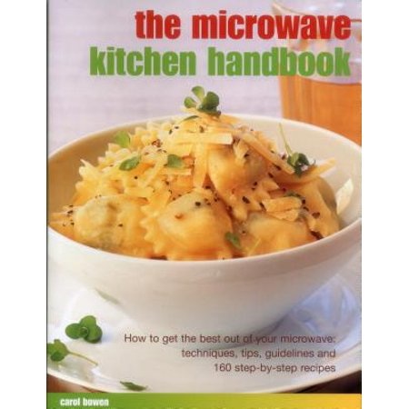 The Microwave Kitchen Handbook : How to Get the Best Out of Your Microwave: Techniques, Tips, Guidelines and 160 Step-By-Step (Best Studying Methods And Tips)