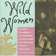 Wild Women: Crusaders, Curmudgeons, and Completely Corsetless Ladies in the Otherwise Virtuous Victorian Era (Paperback)