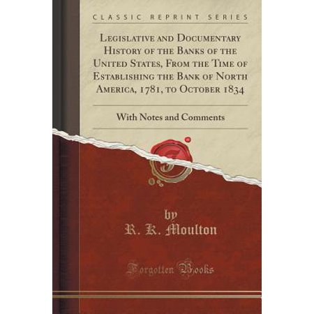 Legislative and Documentary History of the Banks of the United States, from the Time of Establishing the Bank of North America, 1781, to October 1834 : With Notes and Comments (Classic Reprint)](note by note documentary)