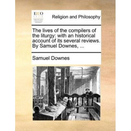 The Lives of the Compilers of the Liturgy: With an Historical Account of Its Several Reviews. by Samuel Downes, ... - image 1 of 1