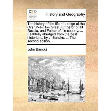 The History of the Life and Reign of the Czar Peter the Great, Emperor of All Russia, and Father of His Country. ... Faithfully Abridged from the Best Historians, by J. Bancks, ... the Second