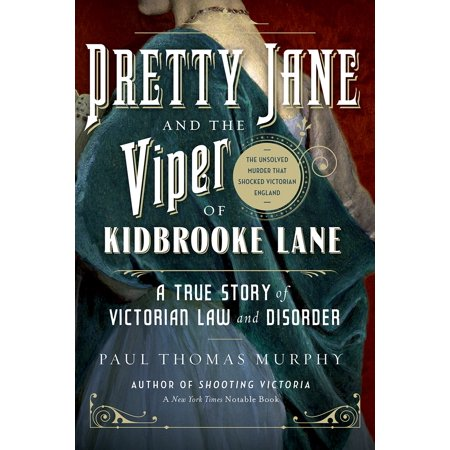 Pretty Jane and the Viper of Kidbrooke Lane : A True Story of Victorian Law and Disorder: The Unsolved Murder That Shocked Victorian England