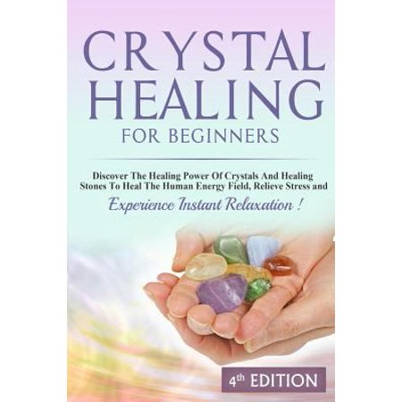 Crystal Healing For Beginners  Discover The Healing Power Of Crystals And Healing Stones To Heal The Human Energy Field  Relieve Stress And Experience Instant Relaxation