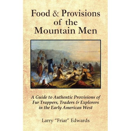(Food & Provisions of the Mountain Men : A Guide to Authentic Provisions of Fur Trappers, Traders and Explorers in the Early American West)