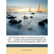 The Diary and Correspondance of ---, Lord Colchester, Speaker of the House of Commons 1802-1817