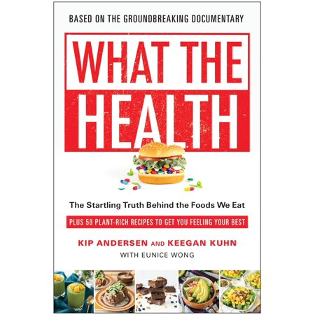 What the Health : The Startling Truth Behind the Foods We Eat, Plus 50 Plant-Rich Recipes to Get You Feeling Your