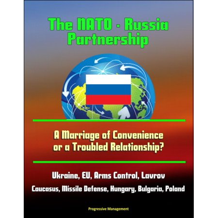 The NATO: Russia Partnership: A Marriage of Convenience or a Troubled Relationship? Ukraine, EU, Arms Control, Lavrov, Caucasus, Missile Defense, Hungary, Bulgaria, Poland - eBook