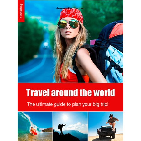 Travel around the world: the ultimate guide to plan your big trip! -