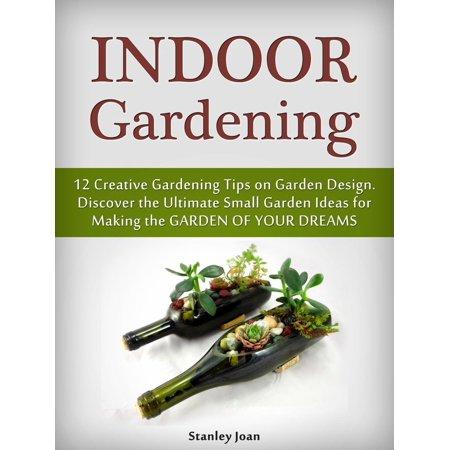 Indoor Gardening: 12 Creative Gardening Tips on Garden Design. Discover the Ultimate Small Garden Ideas for Creating the Garden of Your Dreams - eBook ()