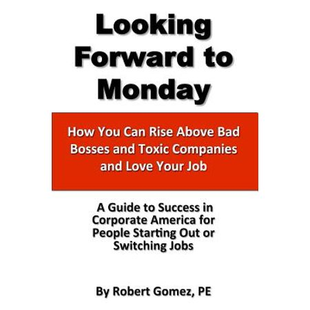 Looking Forward to Monday- How You Can Rise Above Bad Bosses and Toxic Companies and Love Your Job by