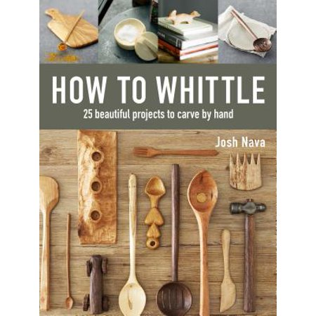 How to Whittle : 25 Beautiful Projects to Carve by (Mother's Day Projects)
