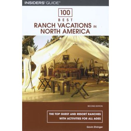 100 Best Ranch Vacations in North America : The Top Guest and Resort Ranches with Activities for All