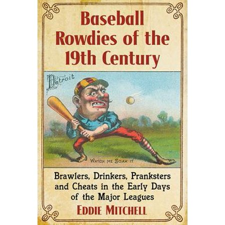 Baseball Rowdies of the 19th Century : Brawlers, Drinkers, Pranksters and Cheats in the Early Days of the Major Leagues