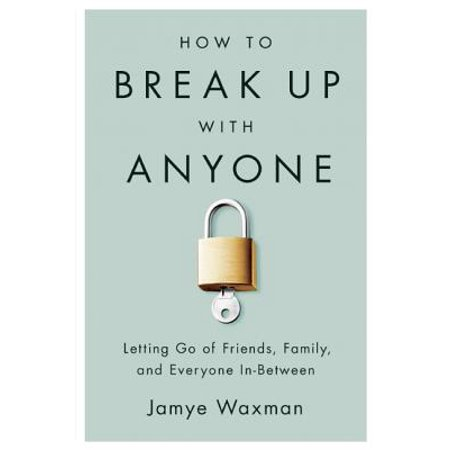How to Break Up With Anyone : Letting Go of Friends, Family, and Everyone (Best Friend Break Up Care Package)