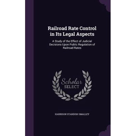 Railroad Rate Control in Its Legal Aspects : A Study of the Effect of Judicial Decisions Upon Public Regulation of Railroad Rates
