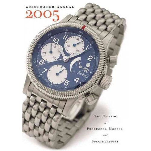 Wristwatch Annual 2005: The Catalog of Producers, Models, and Specifications
