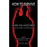 How to Survive When the Antichrist Is in the Vatic: How To Survive When The Antichrist Is In the Vatican: Part 1: How to get to Heaven without a Pope (Paperback)