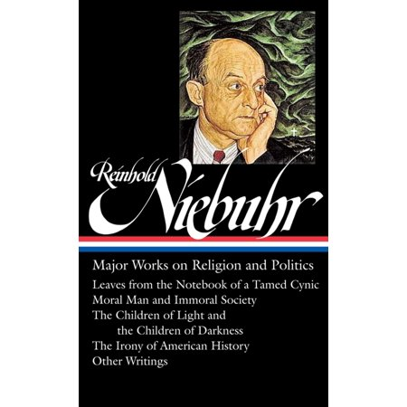 Reinhold Niebuhr: Major Works on Religion and Politics (LOA #263) : Leaves from the Notebook of a Tamed Cynic / Moral Man and Immoral Society / The Children of Light and the Children of Darkness / The Irony of American (Major Political Group From 1834 To 1854)