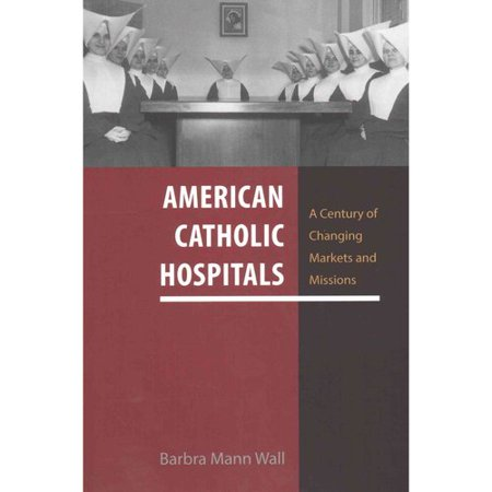 American Catholic Hospitals  A Century Of Changing Markets And Missions
