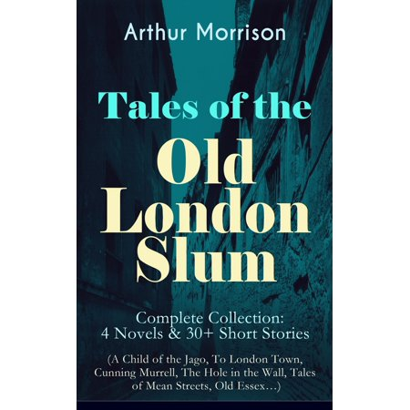 Tales of the Old London Slum – Complete Collection: 4 Novels & 30+ Short Stories (A Child of the Jago, To London Town, Cunning Murrell, The Hole in the Wall, Tales of Mean Streets, Old Essex…) - eBook
