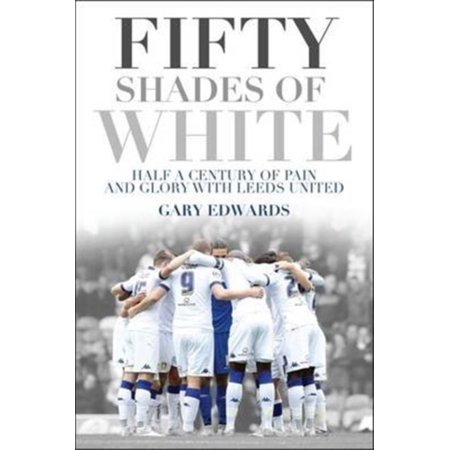 Fifty Shades Of White   Half A Century Of Pain And Glory With Leeds United