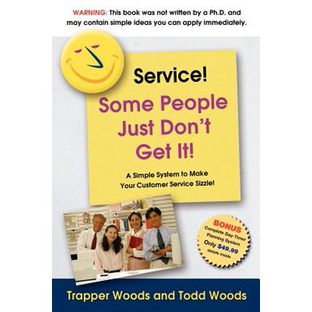 Service! Some People Just Don't Get It! : A Simple and Powerful Plan for Creating