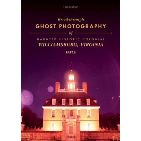 Historic Ghosts - Breakthrough Ghost Photography of Haunted Historic Colonial Williamsburg, Virginia Part II
