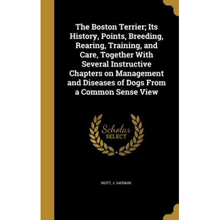 The Boston Terrier; Its History, Points, Breeding, Rearing, Training, and Care, Together with Several Instructive Chapters on Management and Diseases of Dogs from a Common Sense