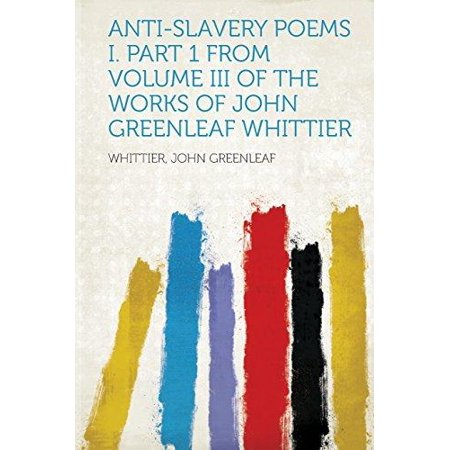Anti Slavery Poems I  Part 1 From Volume Iii Of The Works Of John Greenleaf Whittier
