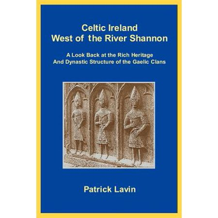 Celtic Ireland West of the River Shannon : A Look Back at the Rich Heritage and Dynastic Structure of the Gaelic