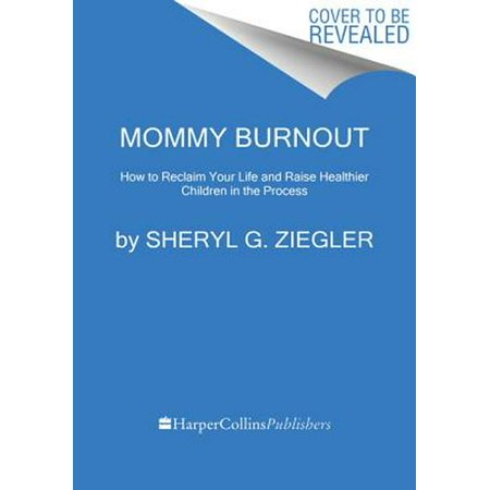 MOMMY BURNOUT: HOW TO REC LAIM YOUR LIFE AND