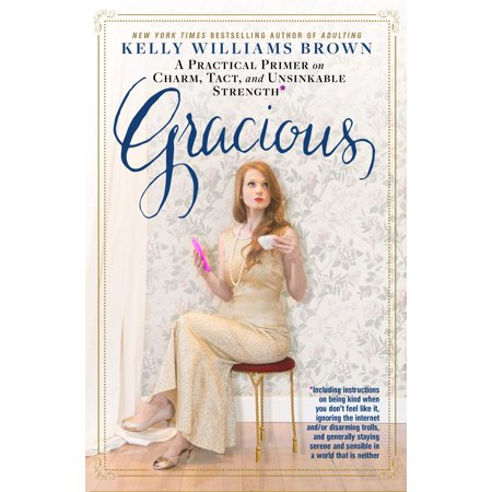 Gracious   A Practical Primer On Charm  Tact  And Unsinkable Strength  Including Instructions On Being Kind When You Don T Feel Like It  Ignoring The Internet And Or Disarming Trolls  And Generally Staying Serene And Sensible In A World That Is Neither