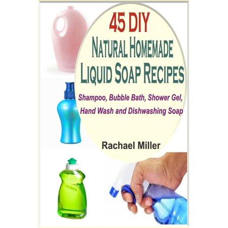45 DIY Natural Homemade Liquid Soap Recipes: Shampoo, Bubble Bath, Shower Gel, Hand Wash and Dishwashing Soap -