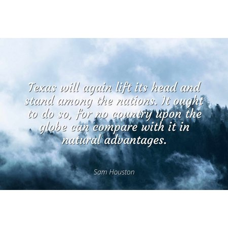 Sam Houston - Texas will again lift its head and stand among the nations. It ought to do so, for no country upon the globe can compare with it in natural - Famous Quotes Laminated POSTER PRINT