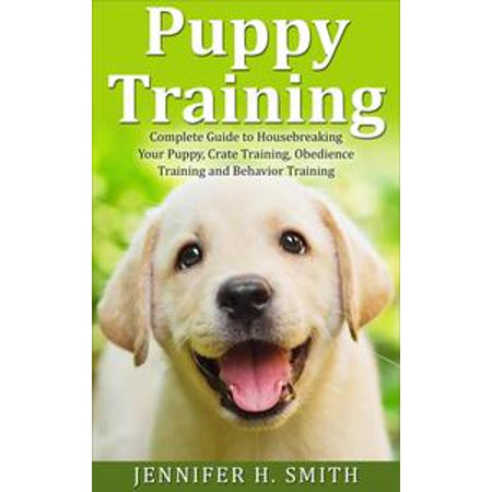 Puppy Training: Complete Guide to Housebreaking Your Puppy, Crate Training, Obedience Training and Behavior Training -