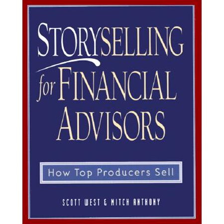 Storyselling for Financial Advisors : How Top Producers