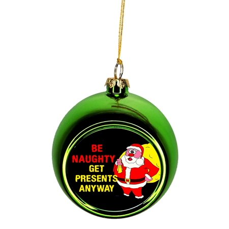 Ornaments Funny Quote Be Naughty Get Presents Anyway Santa Claus Bauble Christmas Ornaments Green Bauble Tree Xmas Balls