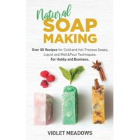 Natural Soap Making: Over 80 Recipes for Cold and Hot Process Soaps, Liquid and Melt&Pour Techniques. For Hobby and Business. (Paperback)